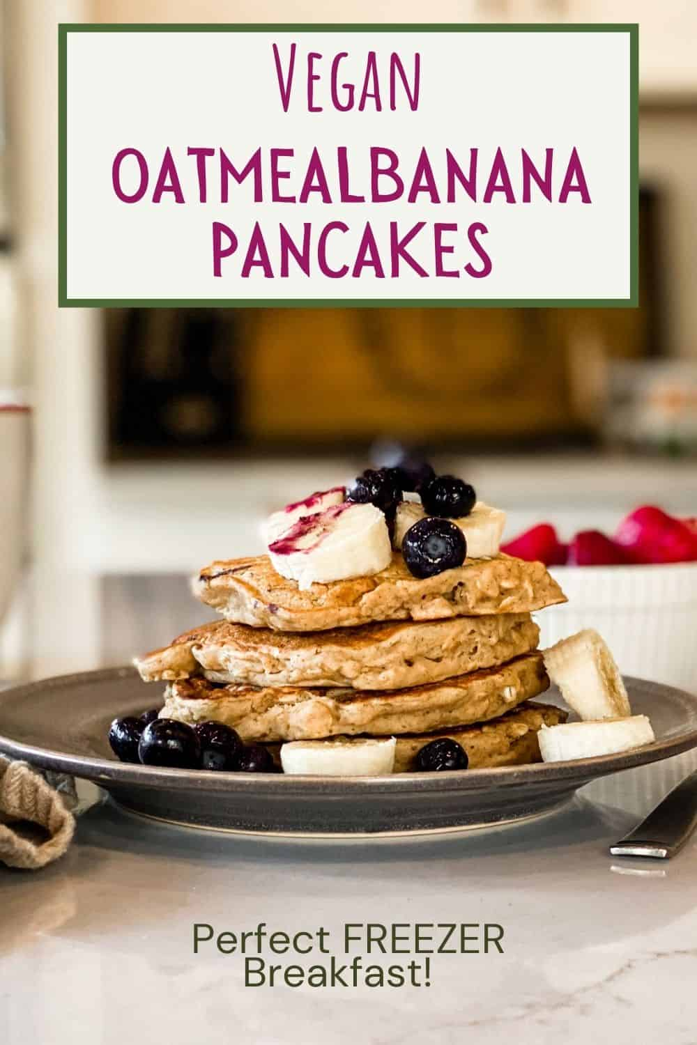 picture of stacked oatmeal banana pancakes topped with blueberries and banana. Words at top: Vegan Oatmeal Banana Pancakes Words on bottom: Perfect Freezer Breakfast