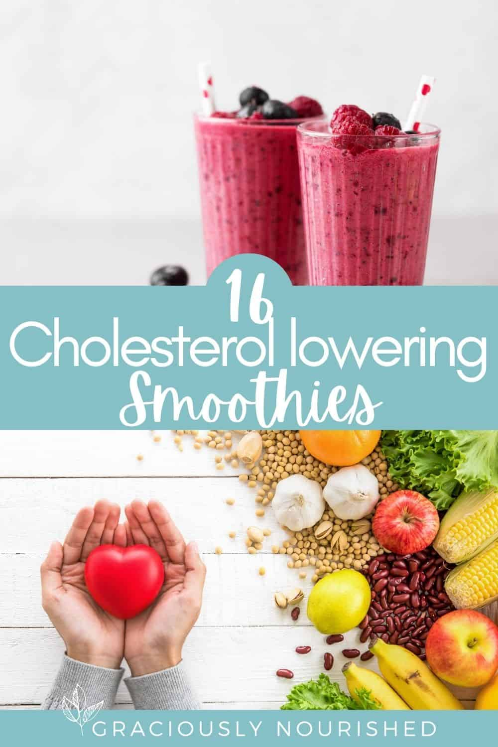 Image for Pinterest: 16 Cholesterol Lowering Smoothies. Top image is two blueberry smoothies and bottom image: woman's hands holding a heart with fruits, vegetables, beans and seeds next to them.